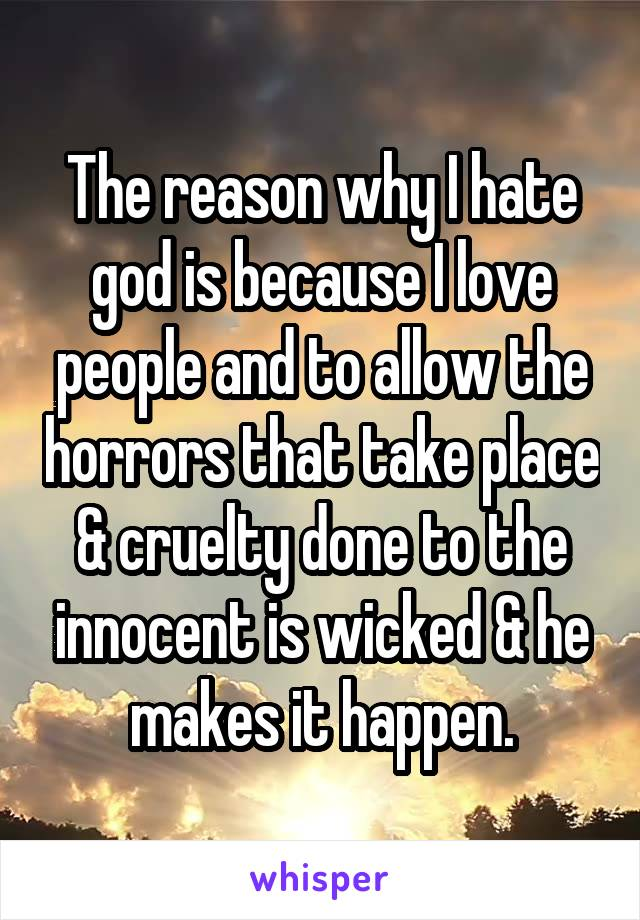The reason why I hate god is because I love people and to allow the horrors that take place & cruelty done to the innocent is wicked & he makes it happen.