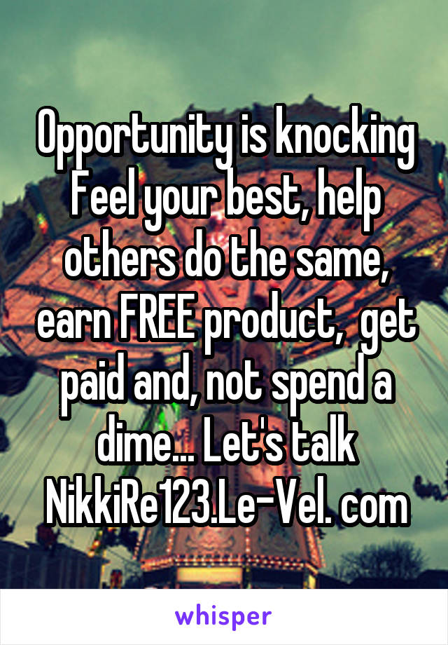 Opportunity is knocking Feel your best, help others do the same, earn FREE product,  get paid and, not spend a dime... Let's talk NikkiRe123.Le-Vel. com