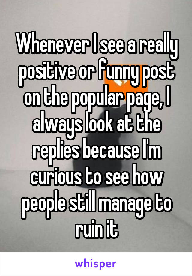 Whenever I see a really positive or funny post on the popular page, I always look at the replies because I'm curious to see how people still manage to ruin it