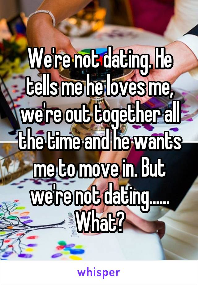 We're not dating. He tells me he loves me, we're out together all the time and he wants me to move in. But we're not dating...... What?