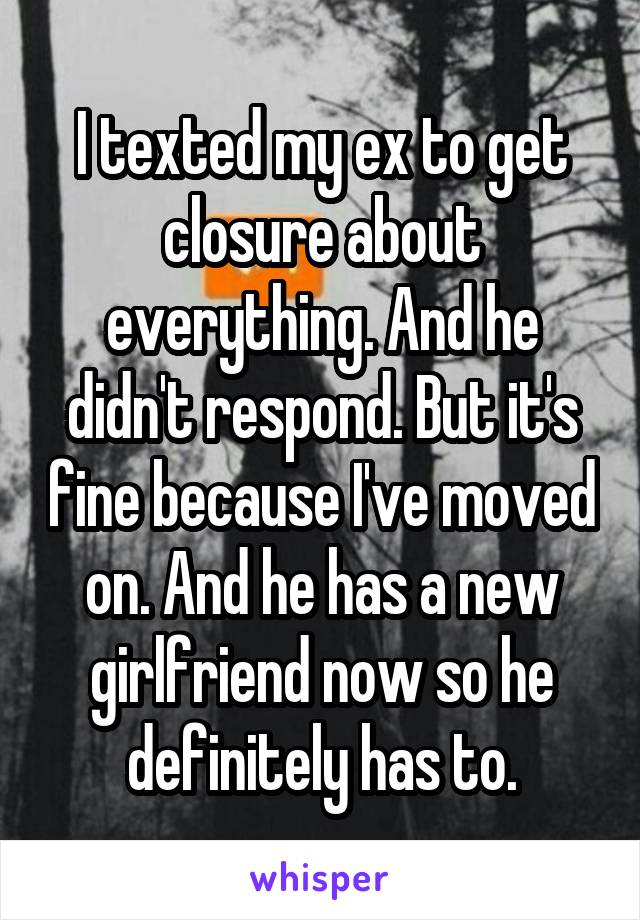 I texted my ex to get closure about everything. And he didn't respond. But it's fine because I've moved on. And he has a new girlfriend now so he definitely has to.