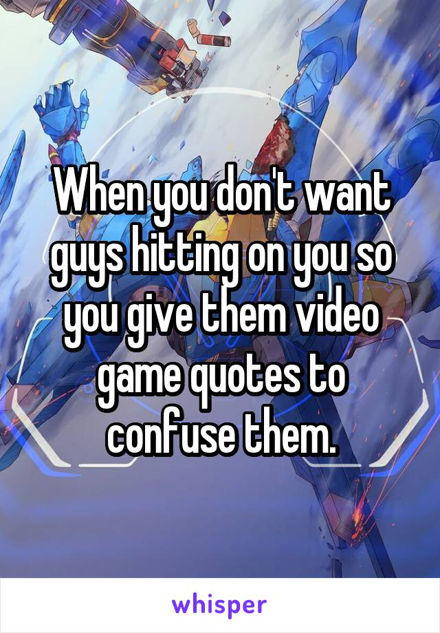When you don't want guys hitting on you so you give them video game quotes to confuse them.
