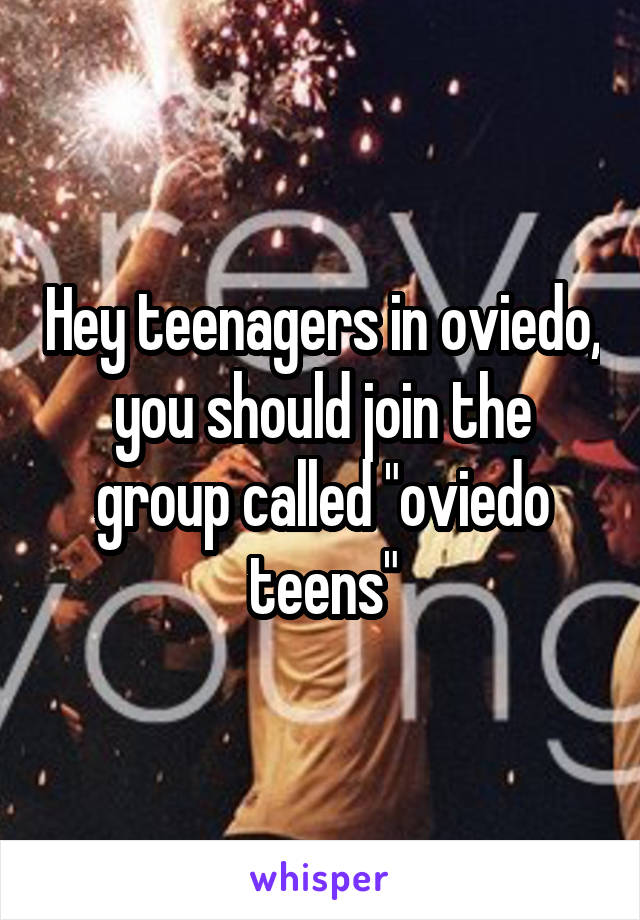 """Hey teenagers in oviedo, you should join the group called """"oviedo teens"""""""