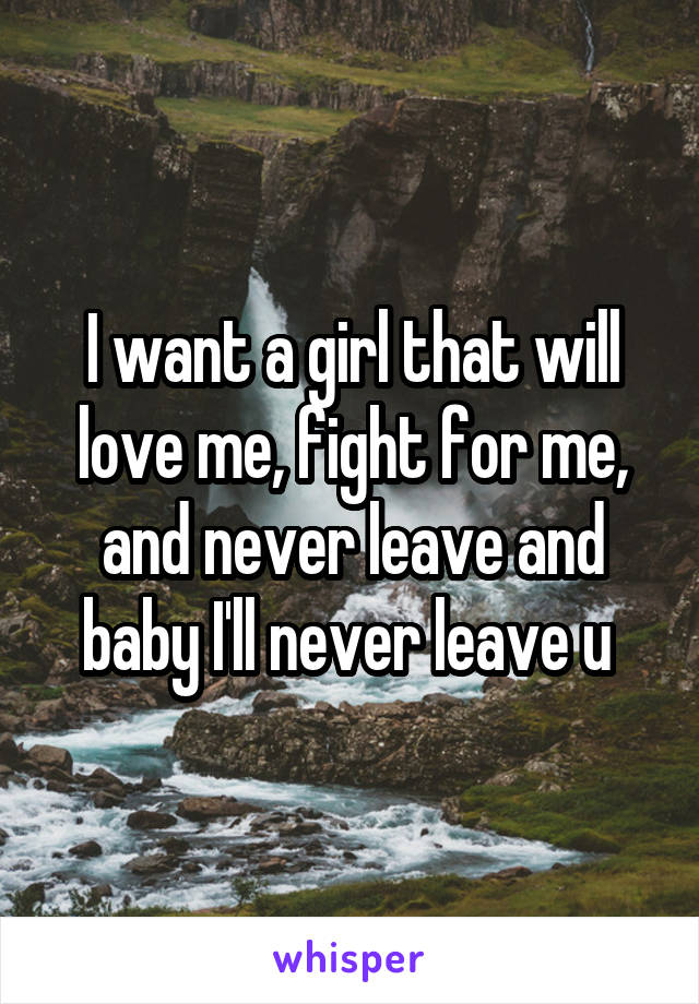 I want a girl that will love me, fight for me, and never leave and baby I'll never leave u