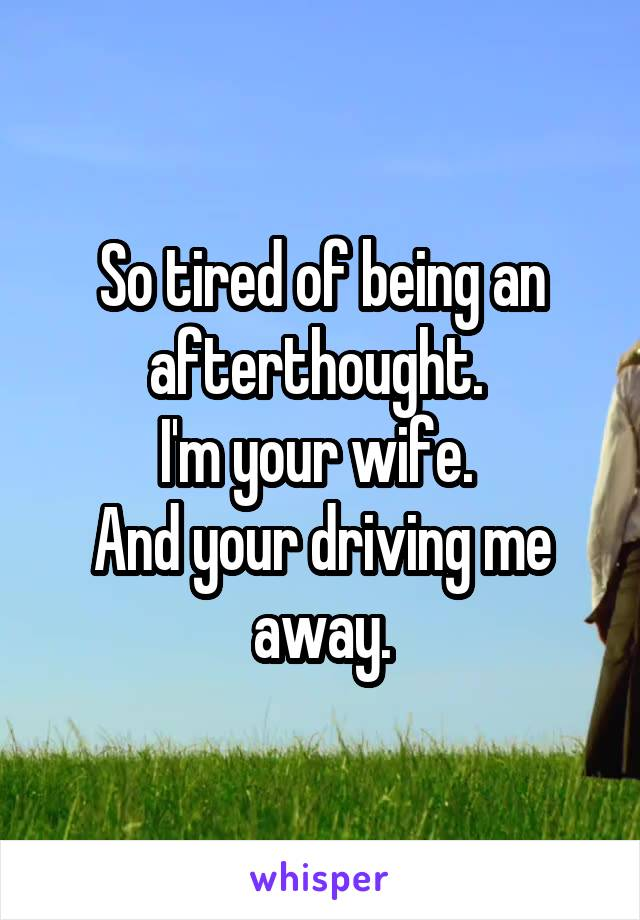 So tired of being an afterthought.  I'm your wife.  And your driving me away.