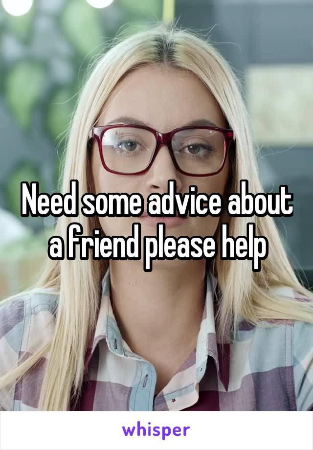 Need some advice about a friend please help