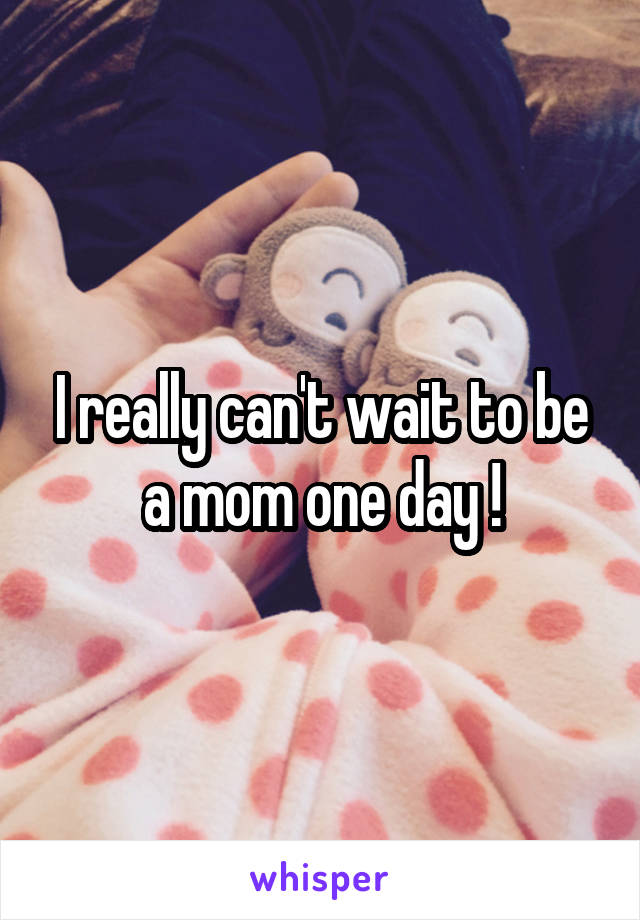 I really can't wait to be a mom one day !