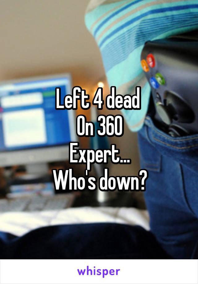 Left 4 dead  On 360 Expert... Who's down?