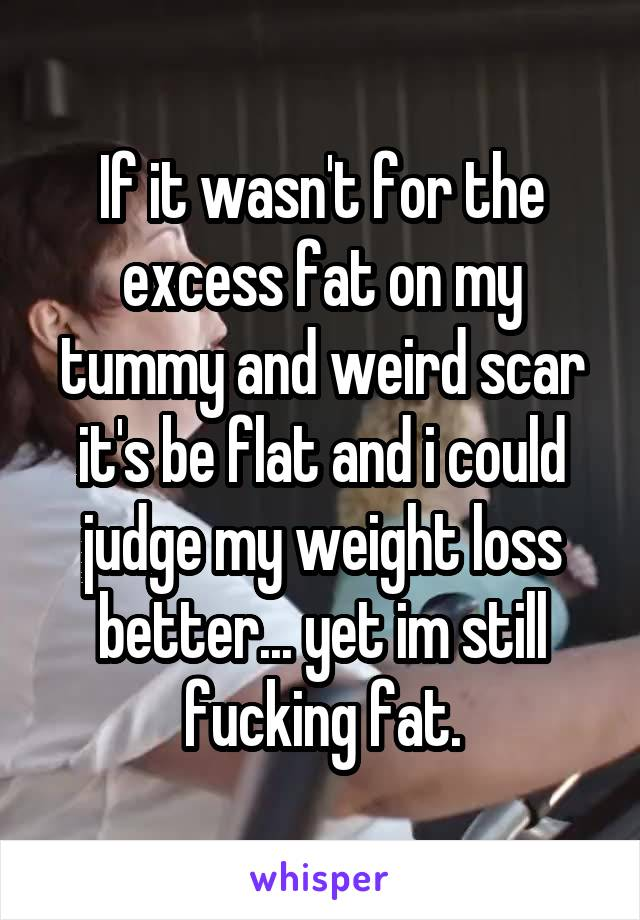 If it wasn't for the excess fat on my tummy and weird scar it's be flat and i could judge my weight loss better... yet im still fucking fat.