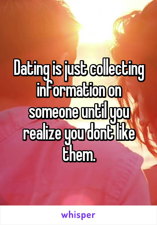 Dating is just collecting information on someone until you realize you dont like them.