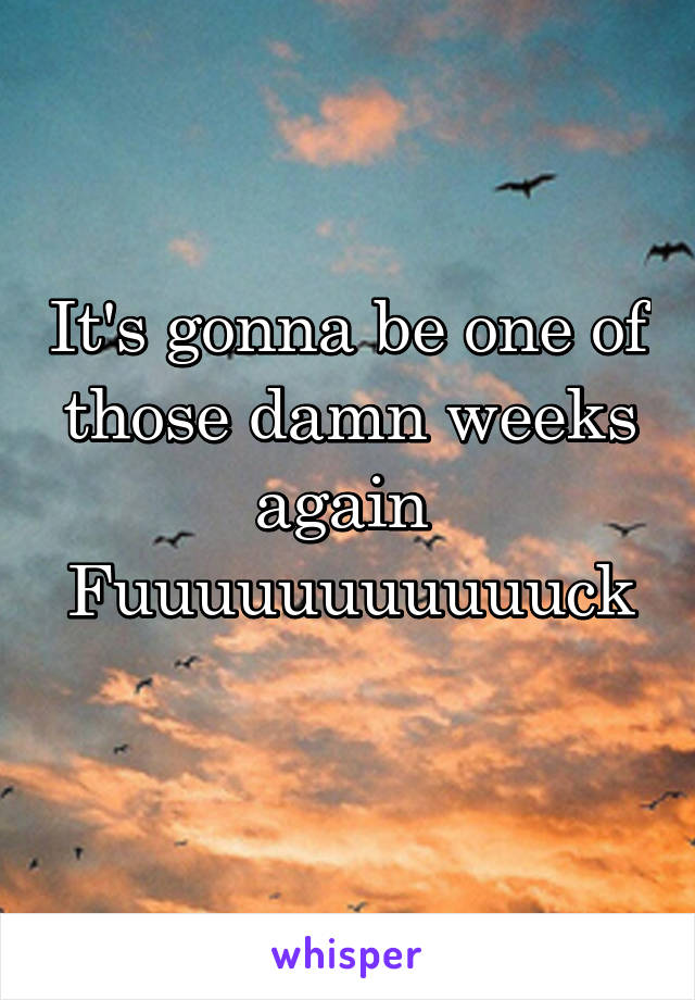 It's gonna be one of those damn weeks again  Fuuuuuuuuuuuck