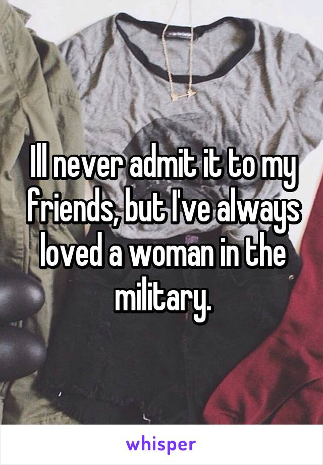 Ill never admit it to my friends, but I've always loved a woman in the military.