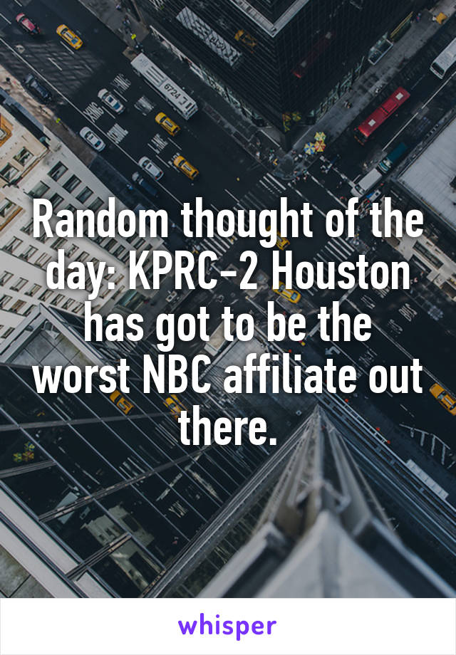 Random thought of the day: KPRC-2 Houston has got to be the worst NBC affiliate out there.