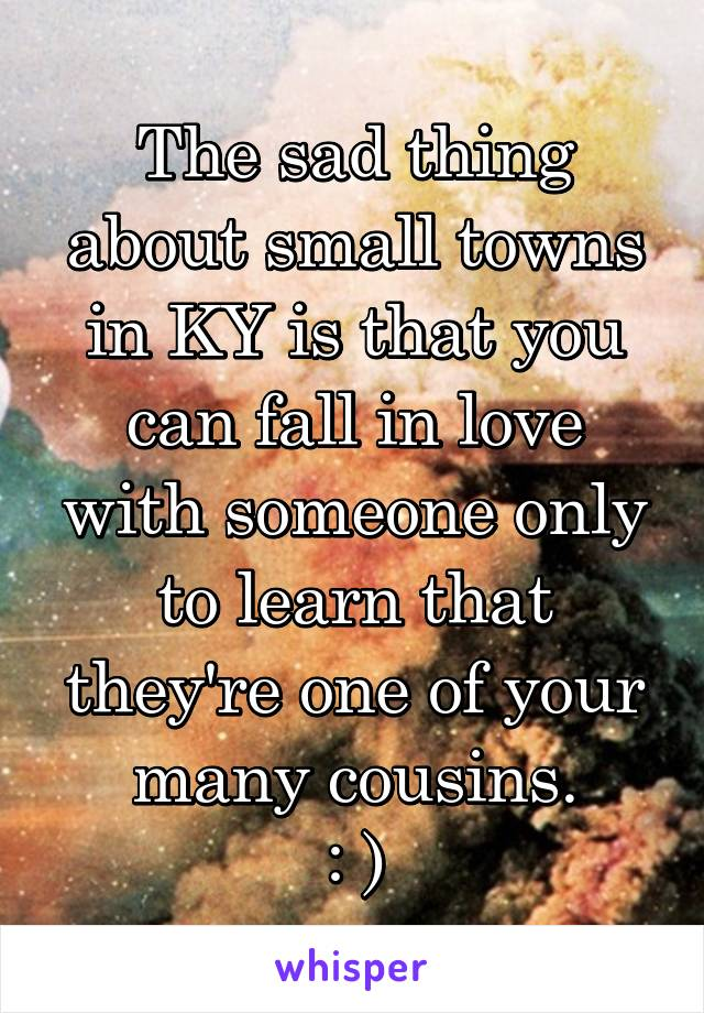 The sad thing about small towns in KY is that you can fall in love with someone only to learn that they're one of your many cousins. : )