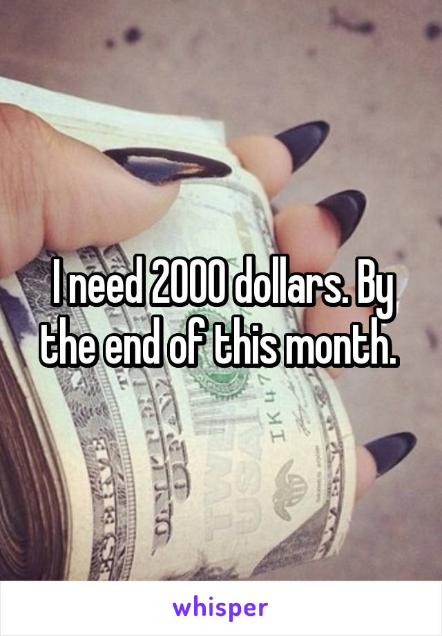 I need 2000 dollars. By the end of this month.