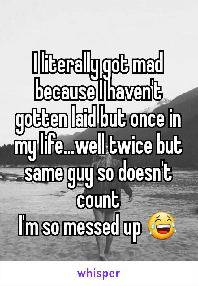 I literally got mad because I haven't gotten laid but once in my life...well twice but same guy so doesn't count I'm so messed up 😂