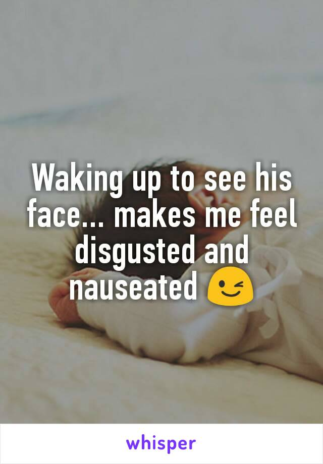 Waking up to see his face... makes me feel disgusted and nauseated 😉