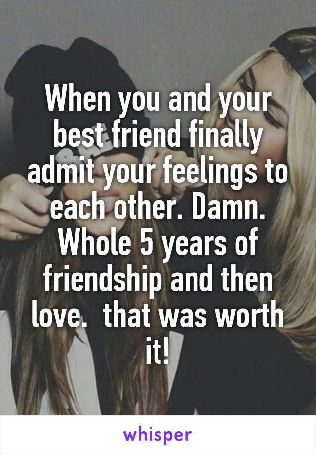 When you and your best friend finally admit your feelings to each other. Damn. Whole 5 years of friendship and then love.  that was worth it!