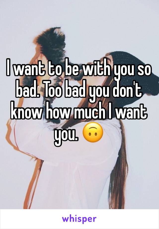 I want to be with you so bad. Too bad you don't know how much I want you. 🙃