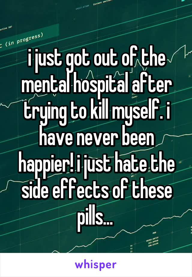i just got out of the mental hospital after trying to kill myself. i have never been happier! i just hate the side effects of these pills...