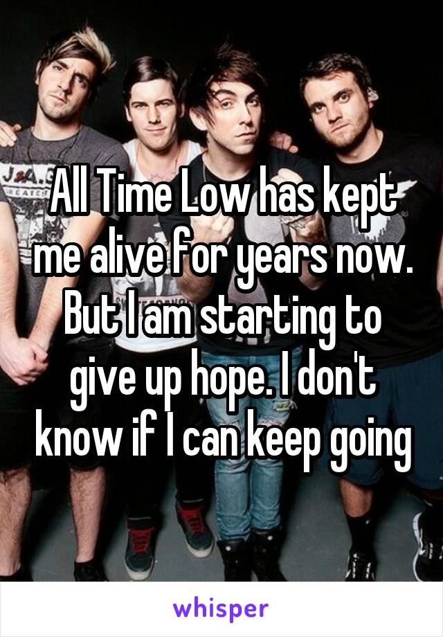 All Time Low has kept me alive for years now. But I am starting to give up hope. I don't know if I can keep going