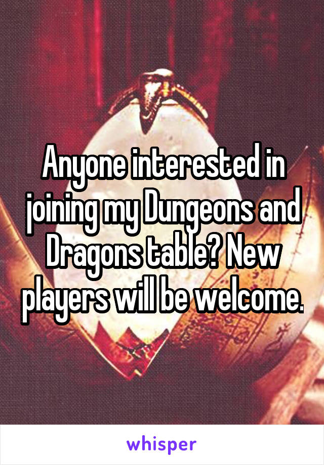 Anyone interested in joining my Dungeons and Dragons table? New players will be welcome.