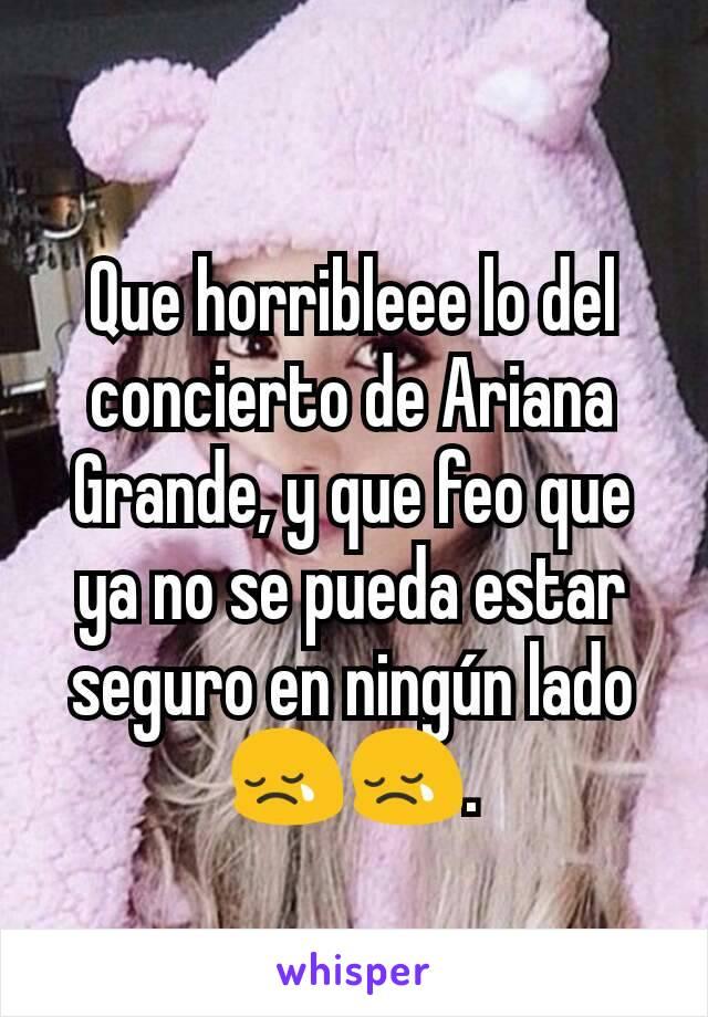 Que horribleee lo del concierto de Ariana Grande, y que feo que ya no se pueda estar seguro en ningún lado 😢😢.