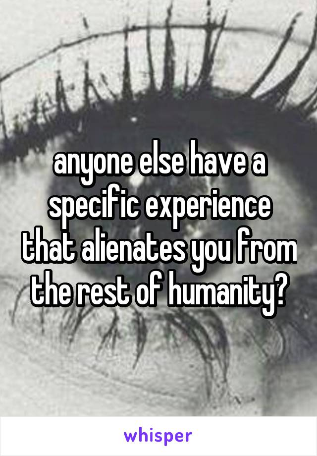 anyone else have a specific experience that alienates you from the rest of humanity?