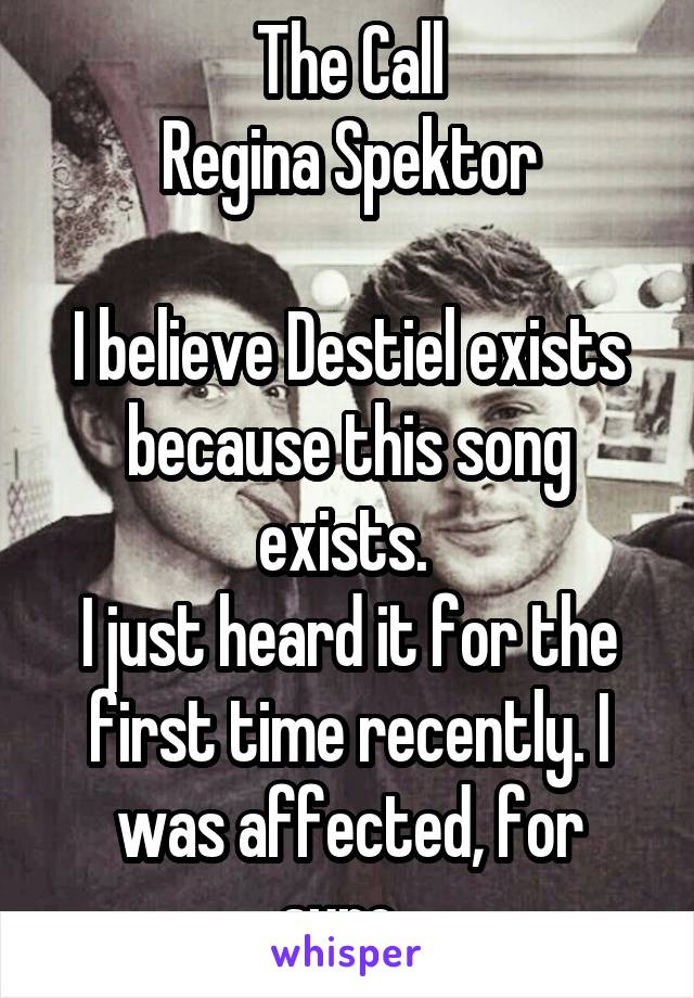 The Call Regina Spektor  I believe Destiel exists because this song exists.  I just heard it for the first time recently. I was affected, for sure.