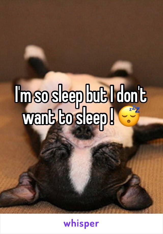 I'm so sleep but I don't want to sleep ! 😴