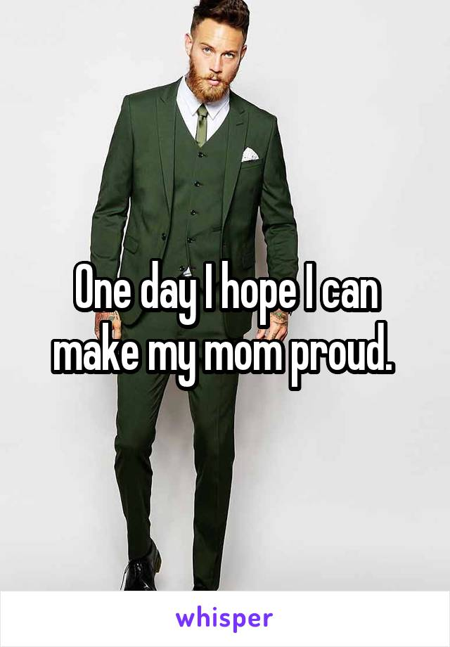 One day I hope I can make my mom proud.