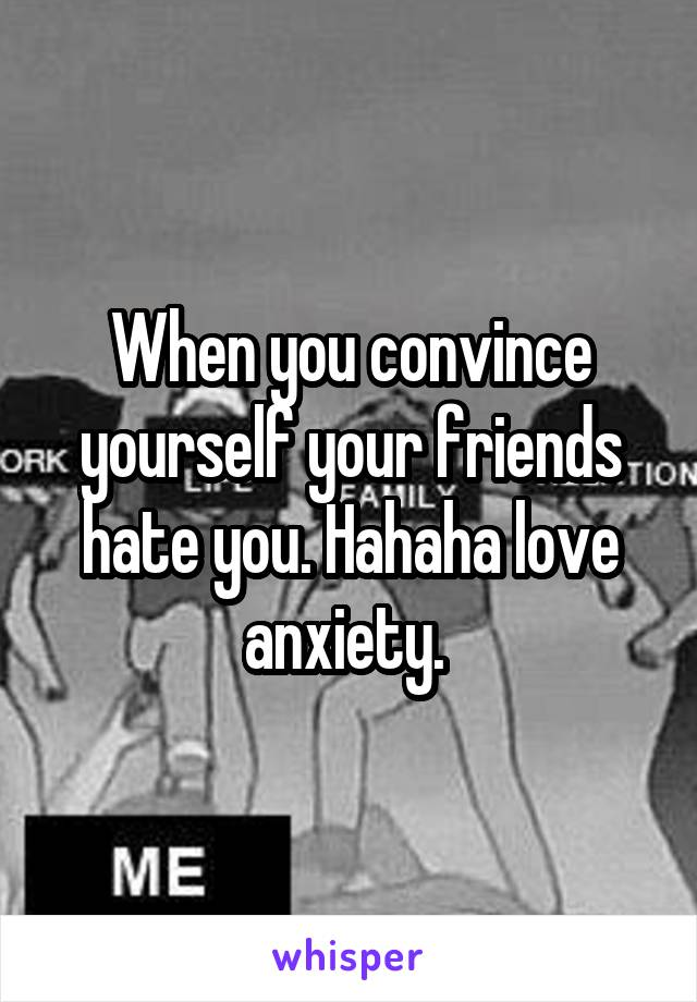 When you convince yourself your friends hate you. Hahaha love anxiety.