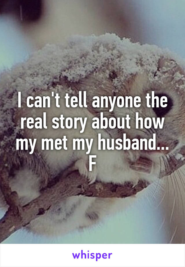 I can't tell anyone the real story about how my met my husband... F