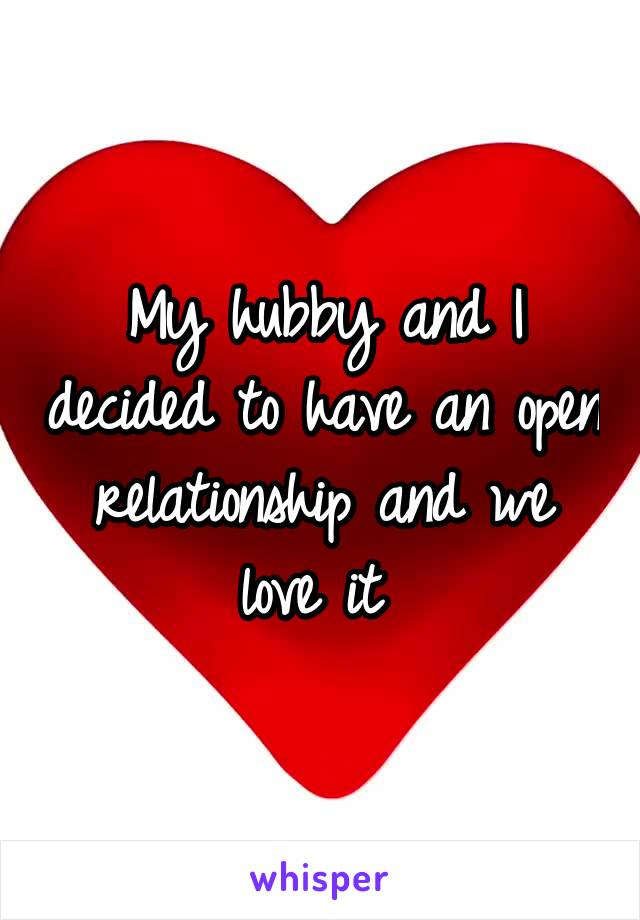 My hubby and I decided to have an open relationship and we love it