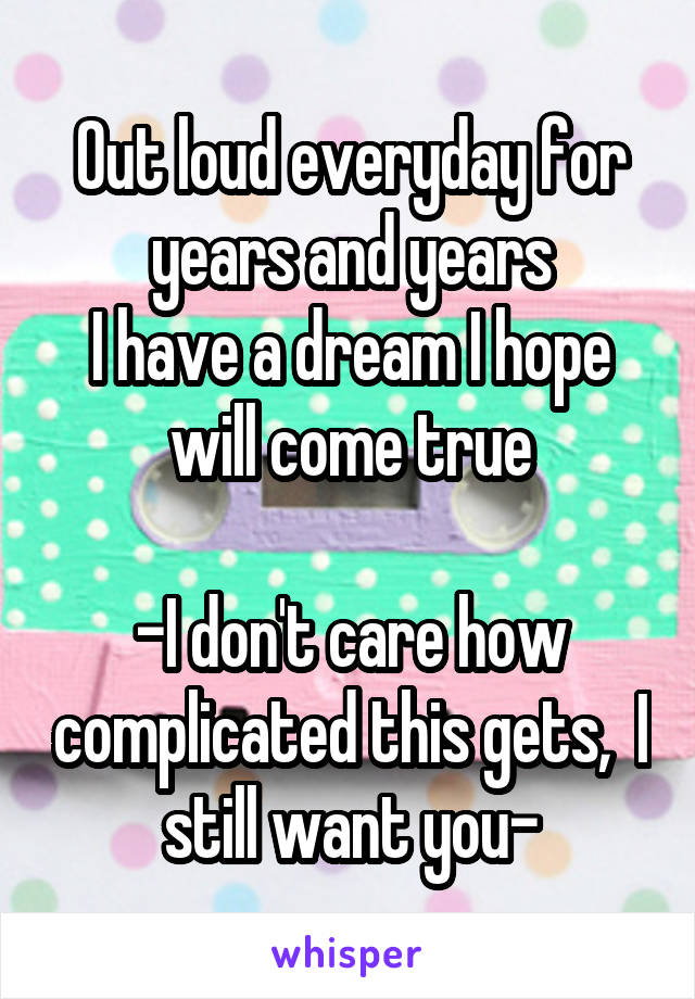 Out loud everyday for years and years I have a dream I hope will come true  -I don't care how complicated this gets,  I still want you-