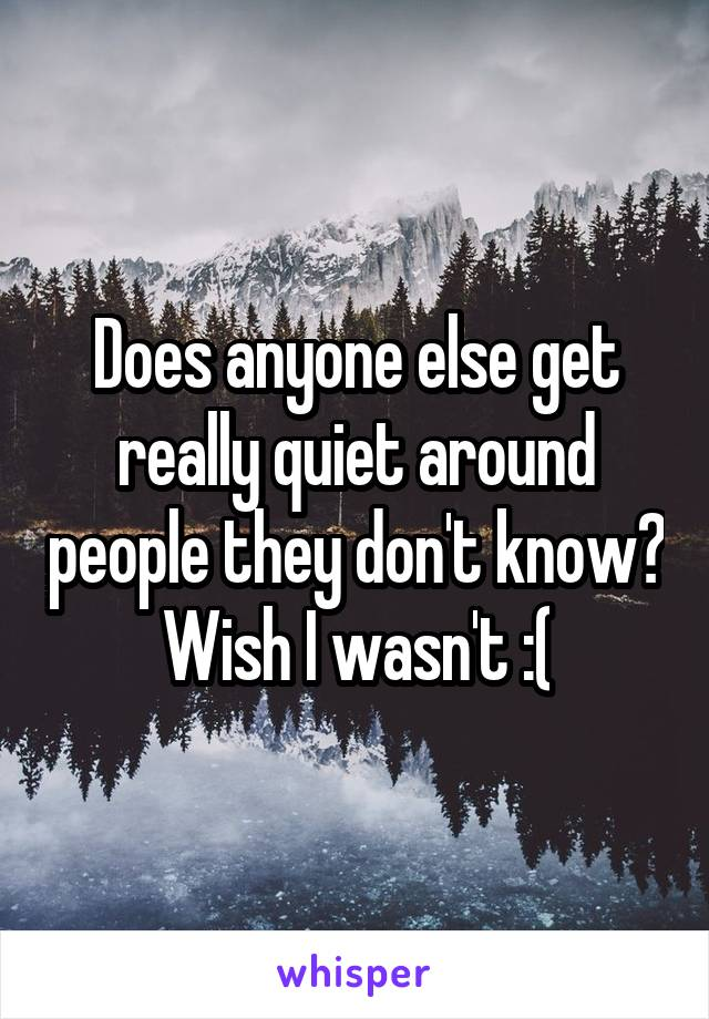 Does anyone else get really quiet around people they don't know? Wish I wasn't :(