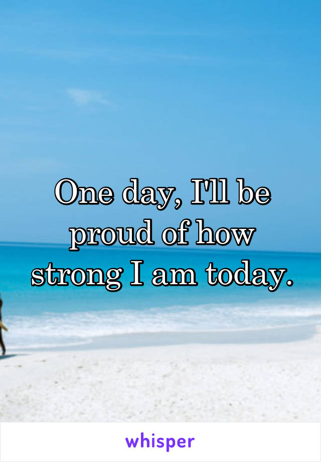 One day, I'll be proud of how strong I am today.