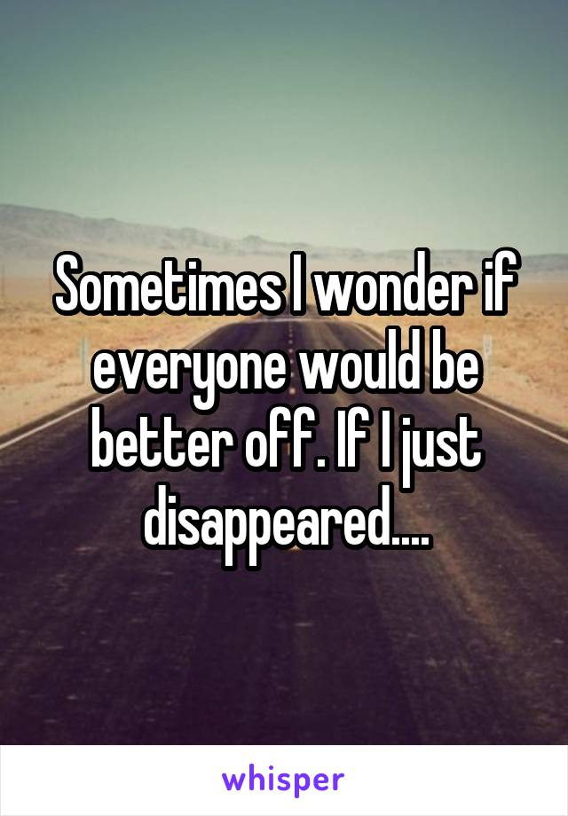 Sometimes I wonder if everyone would be better off. If I just disappeared....