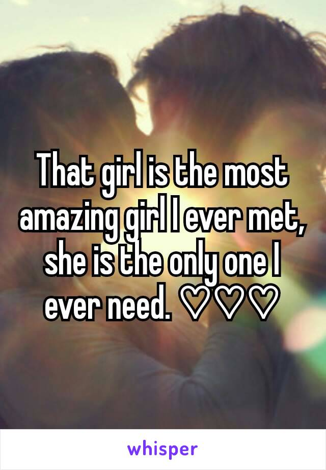 That girl is the most amazing girl I ever met, she is the only one I ever need. ♡♡♡