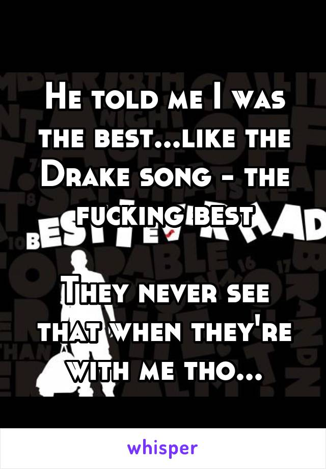 He told me I was the best...like the Drake song - the fucking best  They never see that when they're with me tho...