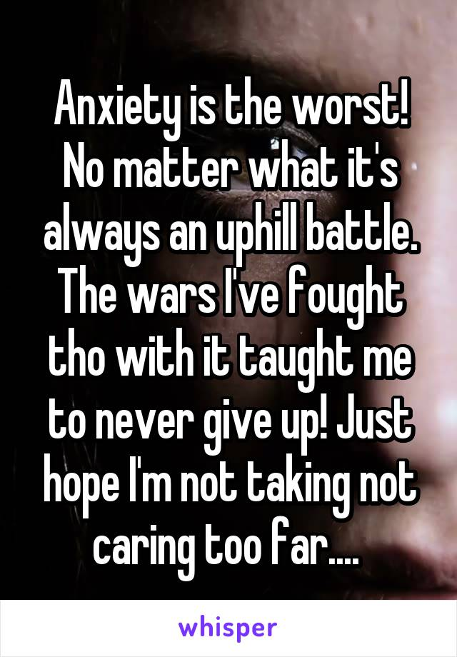 Anxiety is the worst! No matter what it's always an uphill battle. The wars I've fought tho with it taught me to never give up! Just hope I'm not taking not caring too far....