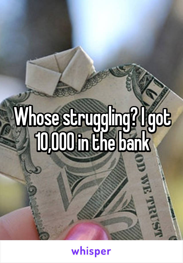 Whose struggling? I got 10,000 in the bank