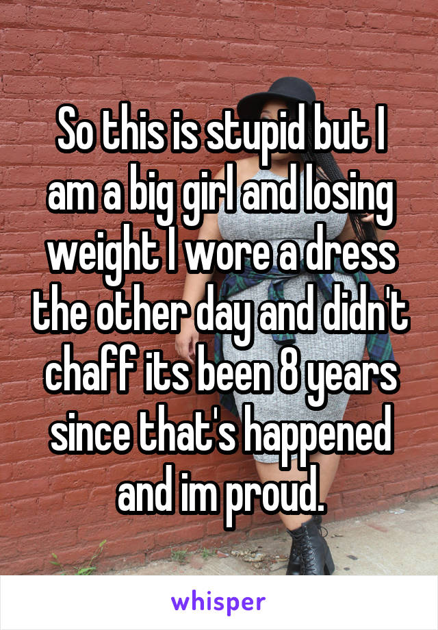So this is stupid but I am a big girl and losing weight I wore a dress the other day and didn't chaff its been 8 years since that's happened and im proud.