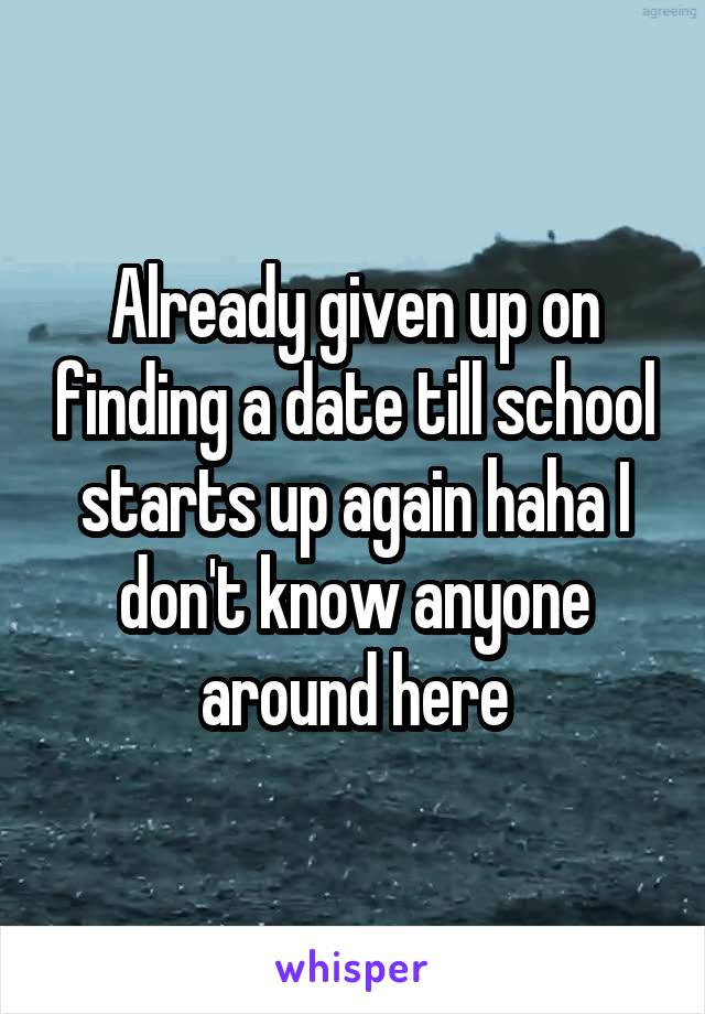 Already given up on finding a date till school starts up again haha I don't know anyone around here