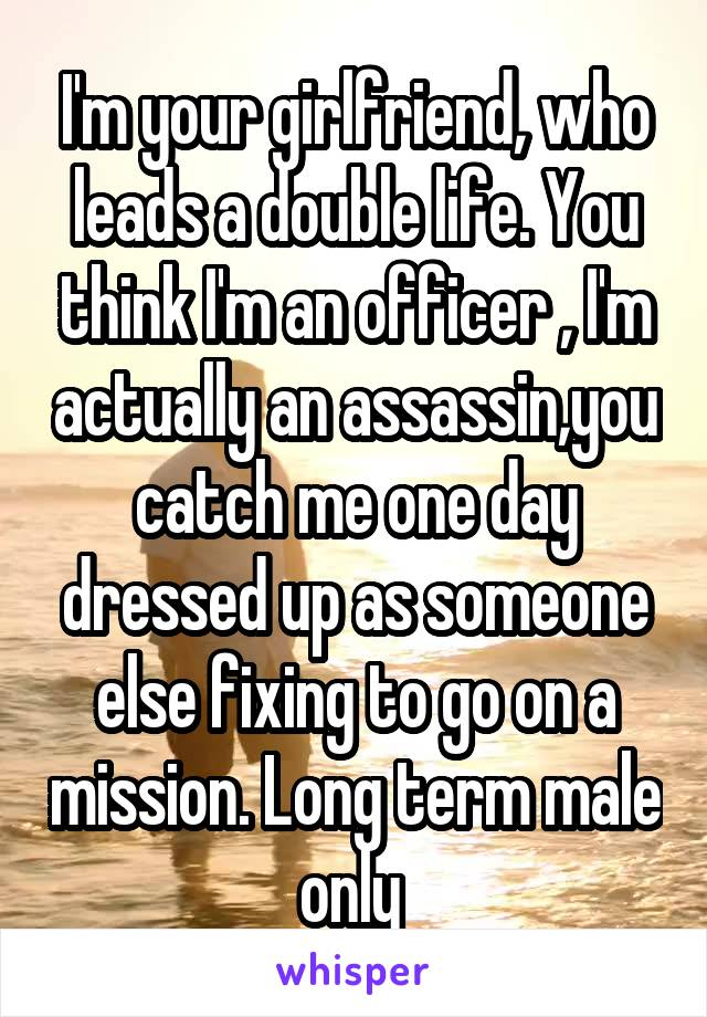 I'm your girlfriend, who leads a double life. You think I'm an officer , I'm actually an assassin,you catch me one day dressed up as someone else fixing to go on a mission. Long term male only