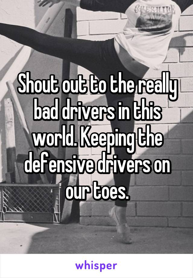 Shout out to the really bad drivers in this world. Keeping the defensive drivers on our toes.