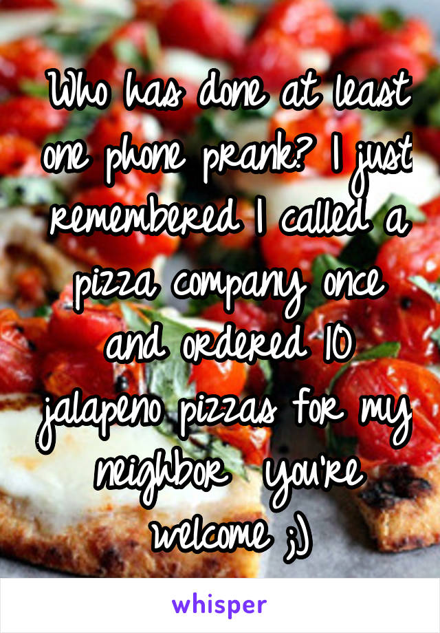 Who has done at least one phone prank? I just remembered I called a pizza company once and ordered 10 jalapeno pizzas for my neighbor  you're welcome ;)