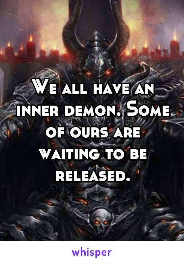We all have an inner demon. Some of ours are waiting to be released.