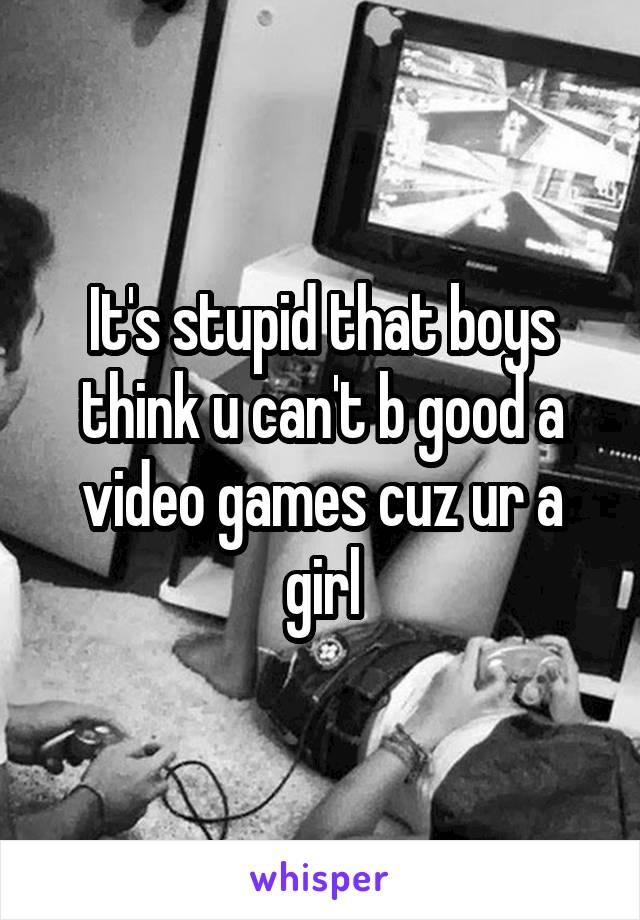 It's stupid that boys think u can't b good a video games cuz ur a girl