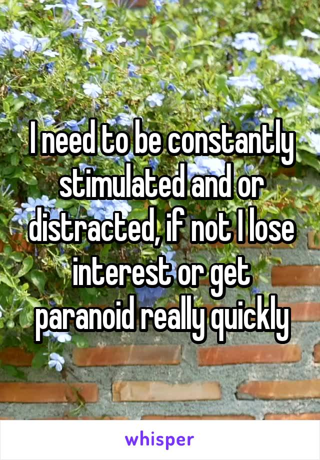 I need to be constantly stimulated and or distracted, if not I lose interest or get paranoid really quickly